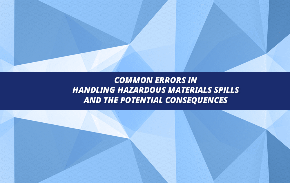 Common Errors in Handling Hazardous Materials Spills and the Potential Consequences