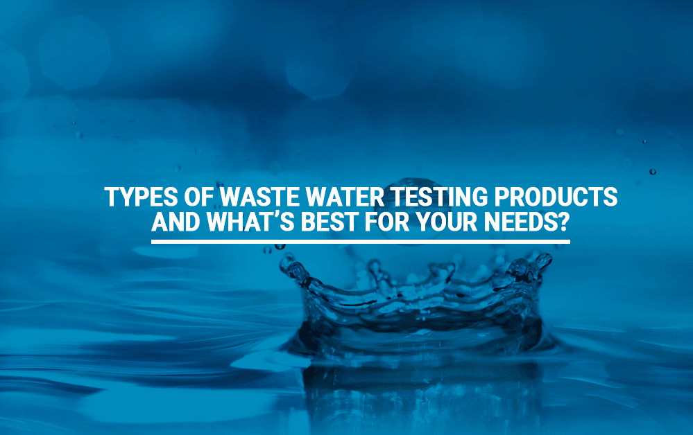 Types of Waste Water Testing Products and What's Best For Your Needs?